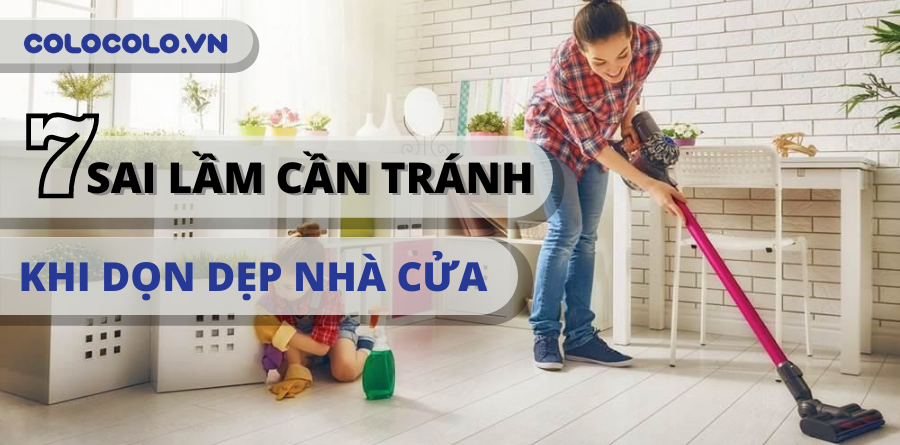 7 Sai lầm khi dọn dẹp nhà cửa cần khắc phục ngay